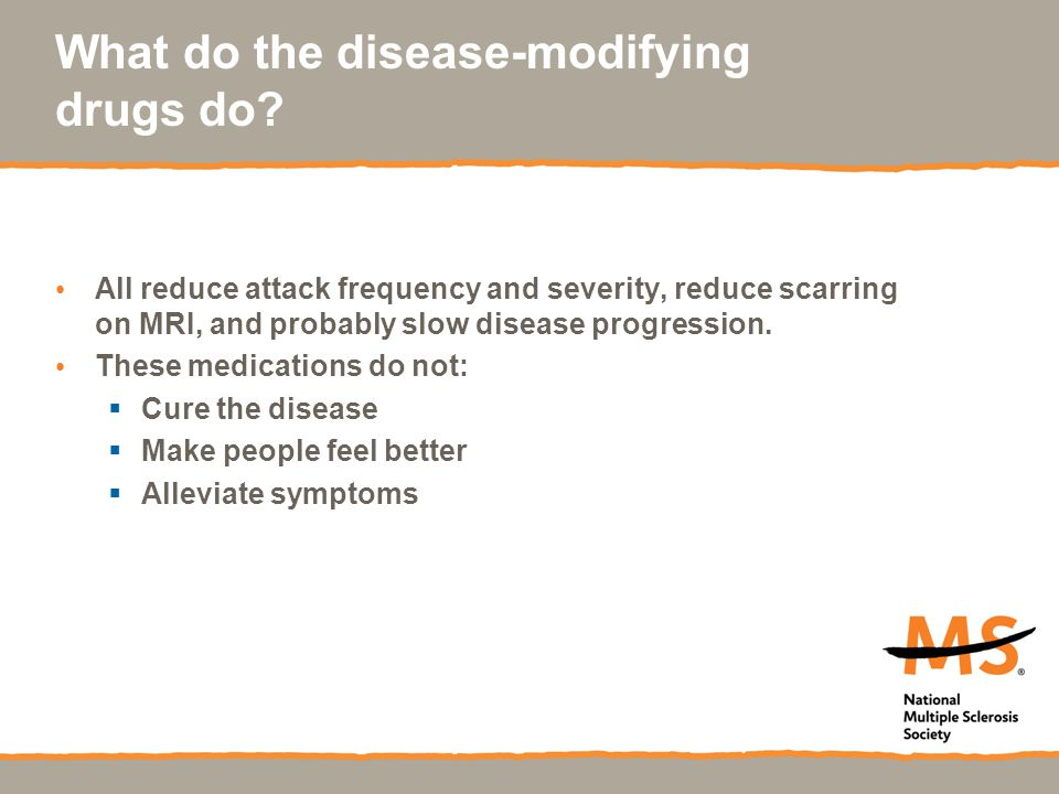 What do the disease-modifying drugs do? All reduce attack frequency and severity, reduce scarring on MRI, and probably slow disease progression. These