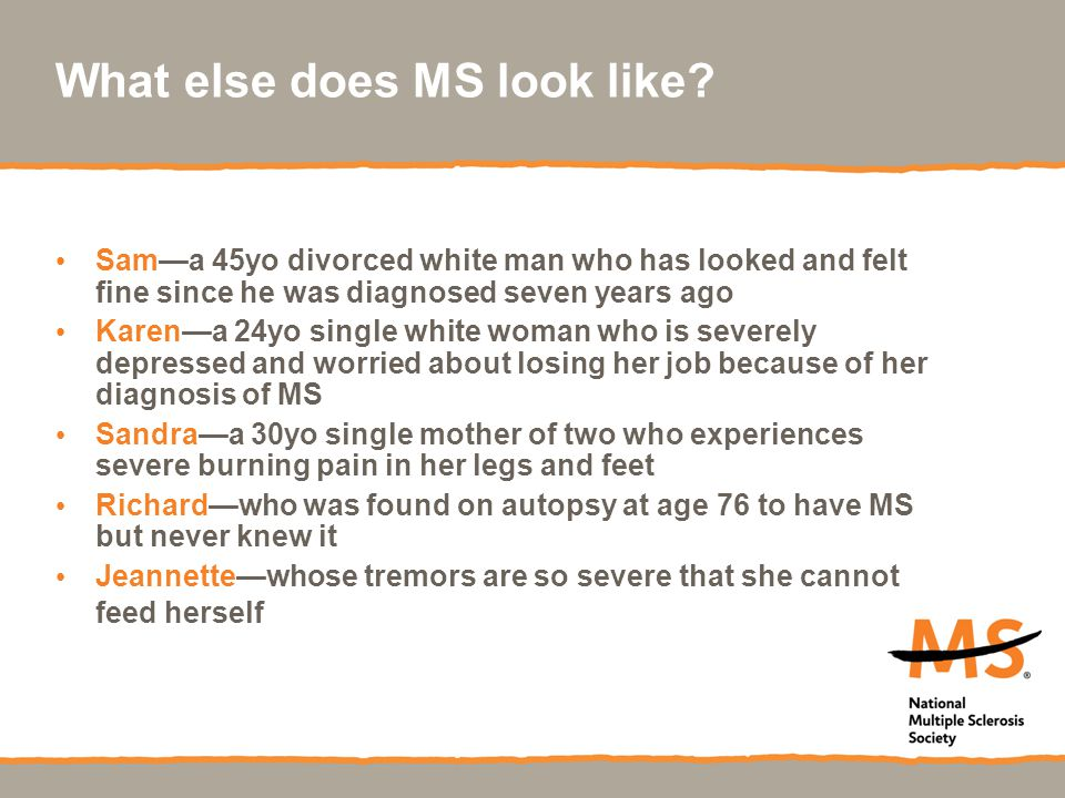 What else does MS look like? Sam—a 45yo divorced white man who has looked and felt fine since he was diagnosed seven years ago Karen—a 24yo single whi
