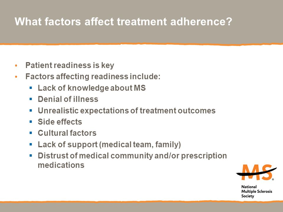 What factors affect treatment adherence? Patient readiness is key Factors affecting readiness include:  Lack of knowledge about MS  Denial of illnes