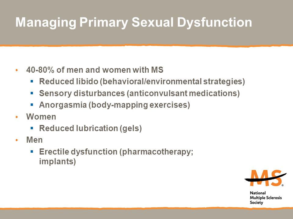 Managing Primary Sexual Dysfunction 40-80% of men and women with MS  Reduced libido (behavioral/environmental strategies)  Sensory disturbances (ant