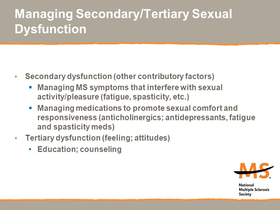 Managing Secondary/Tertiary Sexual Dysfunction Secondary dysfunction (other contributory factors)  Managing MS symptoms that interfere with sexual ac