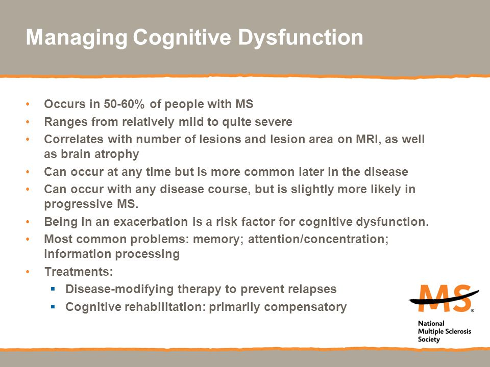 Managing Cognitive Dysfunction Occurs in 50-60% of people with MS Ranges from relatively mild to quite severe Correlates with number of lesions and le