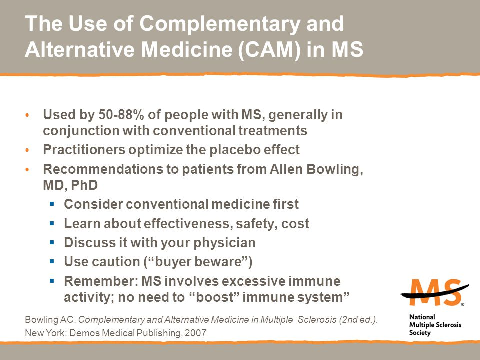 The Use of Complementary and Alternative Medicine (CAM) in MS Used by 50-88% of people with MS, generally in conjunction with conventional treatments