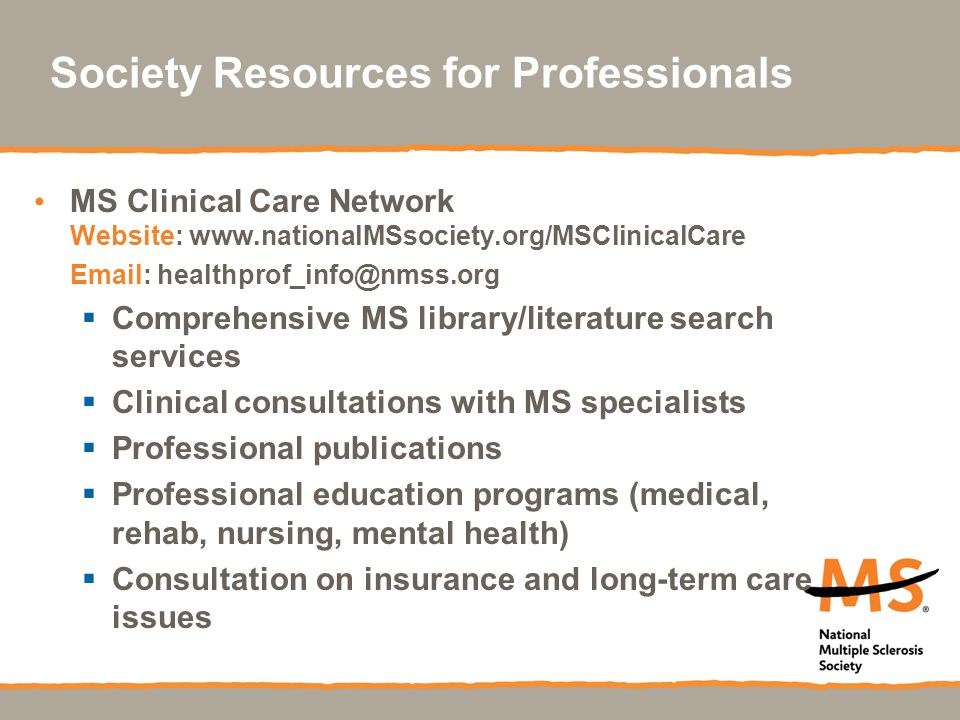 Society Resources for Professionals MS Clinical Care Network Website: www.nationalMSsociety.org/MSClinicalCare Email: healthprof_info@nmss.org  Compr