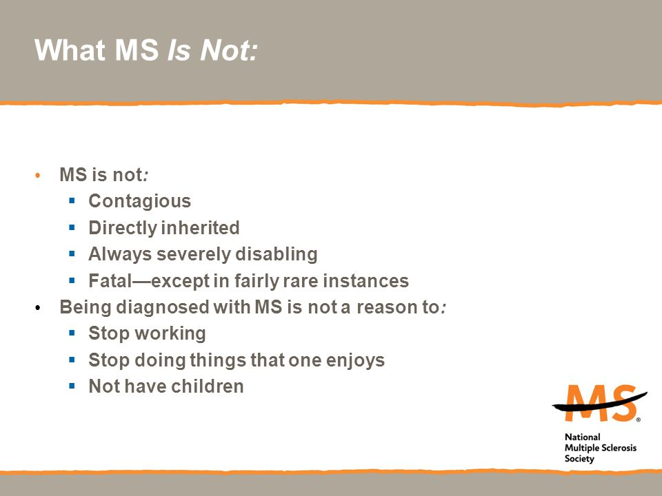 What MS Is Not: MS is not:  Contagious  Directly inherited  Always severely disabling  Fatal—except in fairly rare instances Being diagnosed with