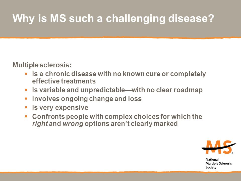 Why is MS such a challenging disease? Multiple sclerosis:  Is a chronic disease with no known cure or completely effective treatments  Is variable a