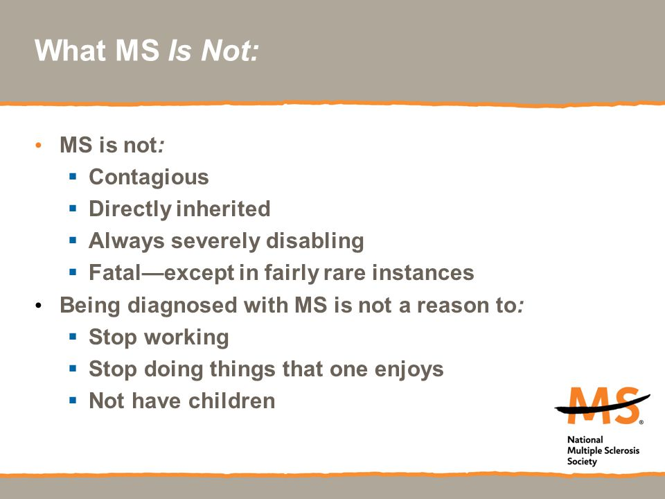 What MS Is Not: MS is not:  Contagious  Directly inherited  Always severely disabling  Fatal—except in fairly rare instances Being diagnosed with MS is not a reason to:  Stop working  Stop doing things that one enjoys  Not have children