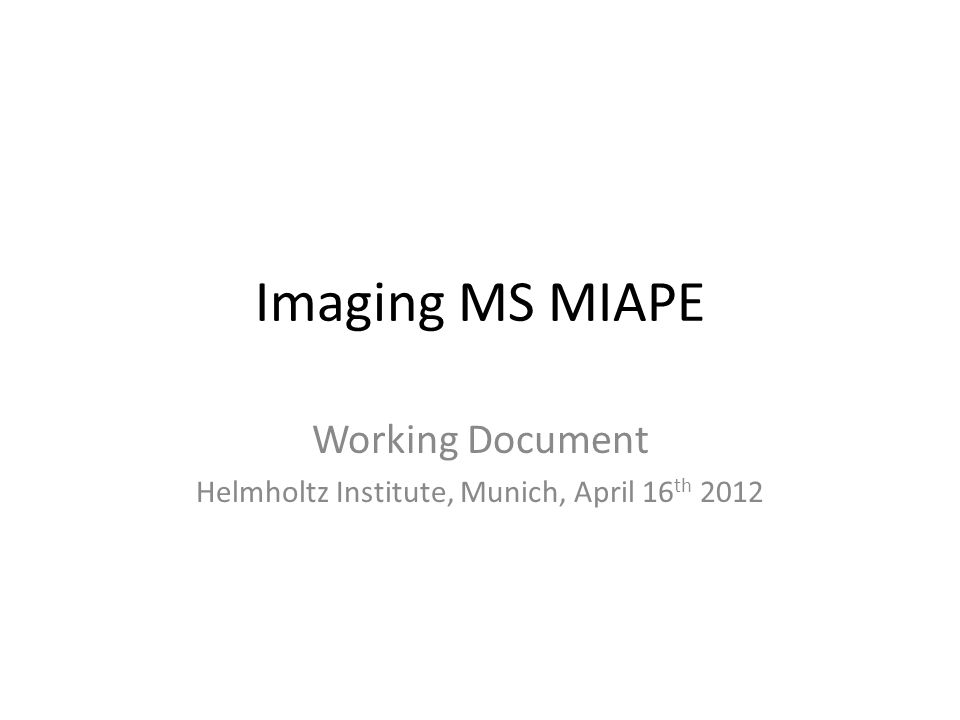 Imaging MS MIAPE Working Document Helmholtz Institute, Munich, April 16 th 2012