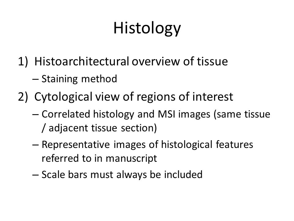 Histology 1)Histoarchitectural overview of tissue – Staining method 2)Cytological view of regions of interest – Correlated histology and MSI images (same tissue / adjacent tissue section) – Representative images of histological features referred to in manuscript – Scale bars must always be included