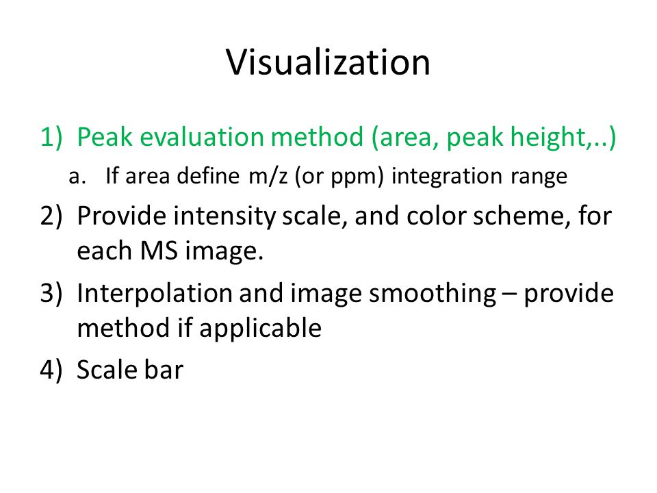 Visualization 1)Peak evaluation method (area, peak height,..) a.If area define m/z (or ppm) integration range 2)Provide intensity scale, and color scheme, for each MS image.