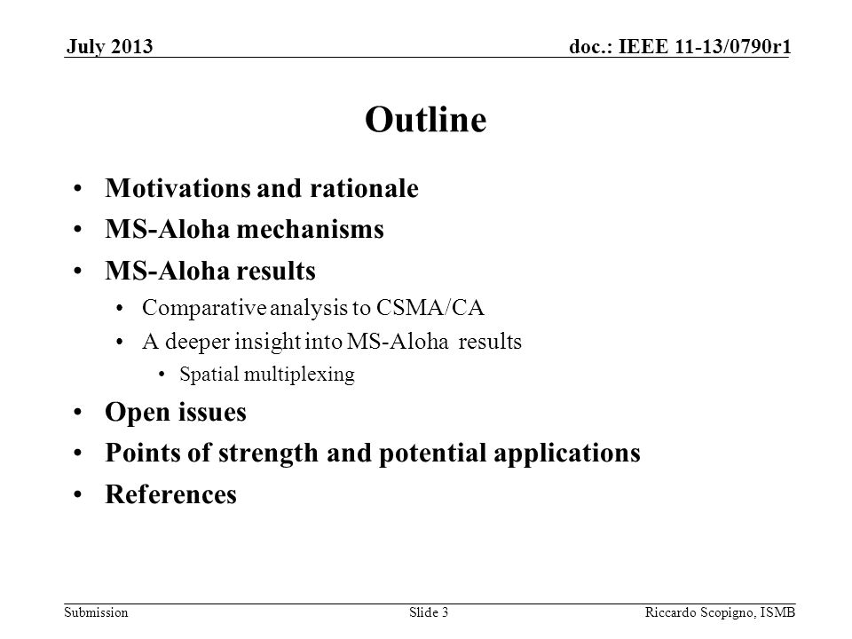 Submission doc.: IEEE 11-13/0790r1July 2013 Riccardo Scopigno, ISMBSlide 14 Interpretation Multi-hop coordination Maximization of distance for simultaneous transmissions Evaluation of minimum distance for simultaneous transmissions Different for MS-Aloha and CSMA/CA MS-Aloha: min_i(t) is the minimum distance for the reuse of the same slot, (depending on time t) 1) Average and 2) Minimum over the number of slots i and then over the sampling period CSMA/CA: simultaneous transmissions computed for each new frame on air as is the picture: minima min_j are computed for each frame j 1) Average and 2) Minimum over the number of slots i and then over a sampling period (2s)