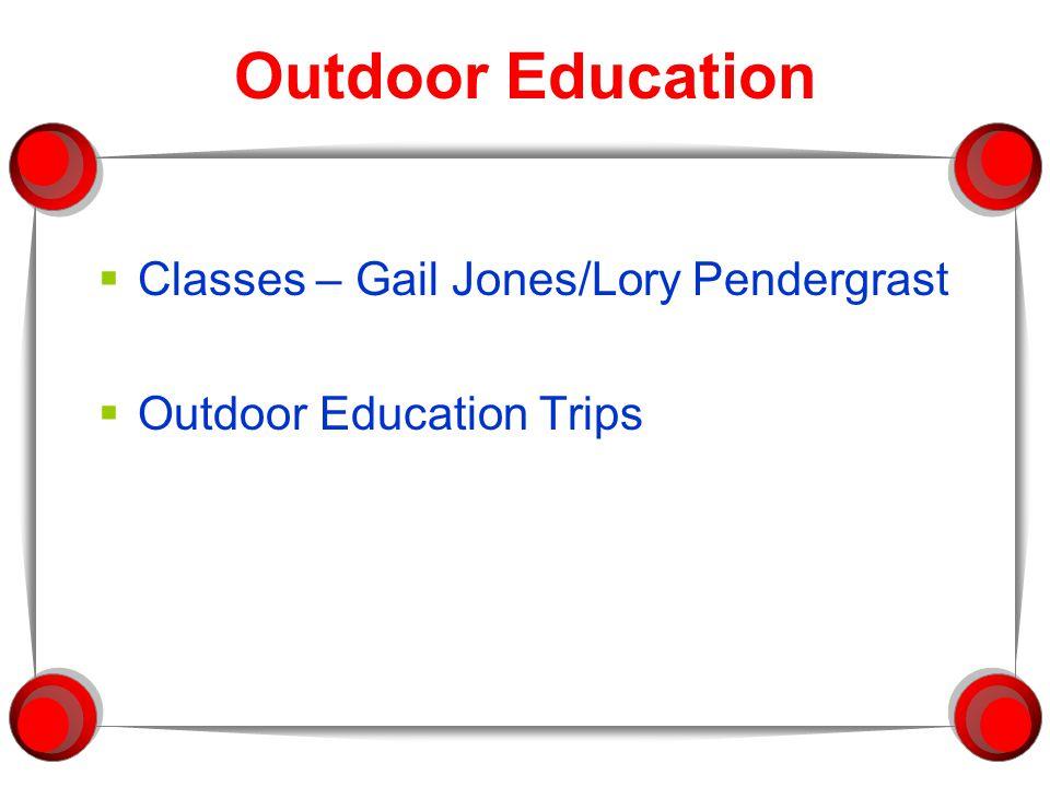 Outdoor Education  Classes – Gail Jones/Lory Pendergrast  Outdoor Education Trips