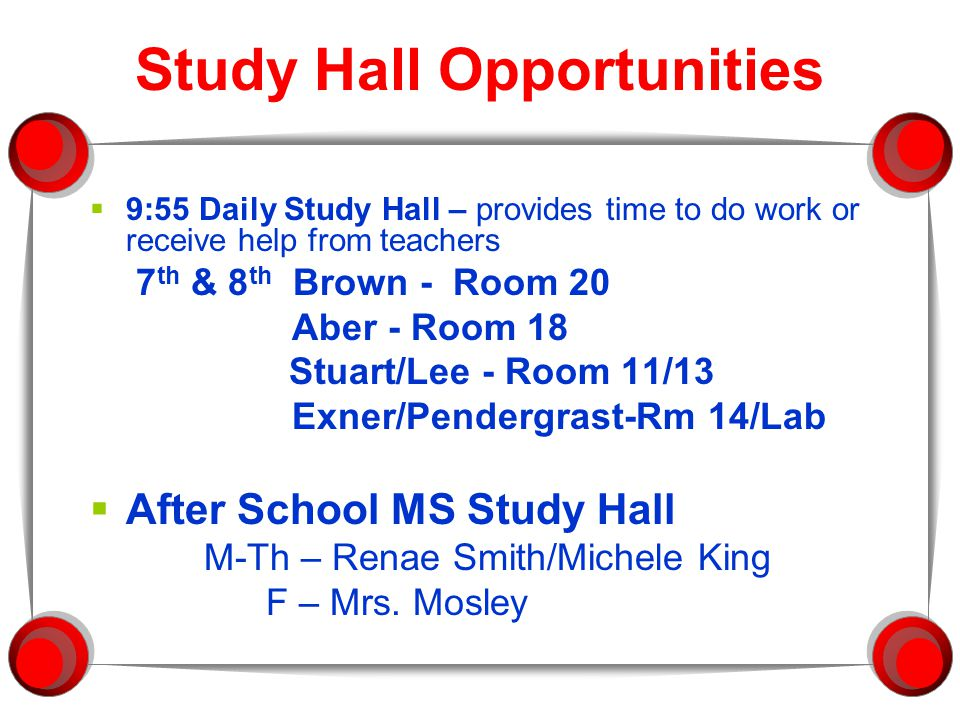 Study Hall Opportunities  9:55 Daily Study Hall – provides time to do work or receive help from teachers 7 th & 8 th Brown - Room 20 Aber - Room 18 Stuart/Lee - Room 11/13 Exner/Pendergrast-Rm 14/Lab  After School MS Study Hall M-Th – Renae Smith/Michele King F – Mrs.