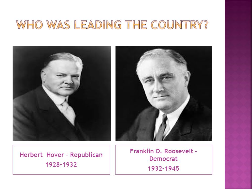 Herbert Hover – Republican 1928-1932 Franklin D. Roosevelt – Democrat 1932-1945