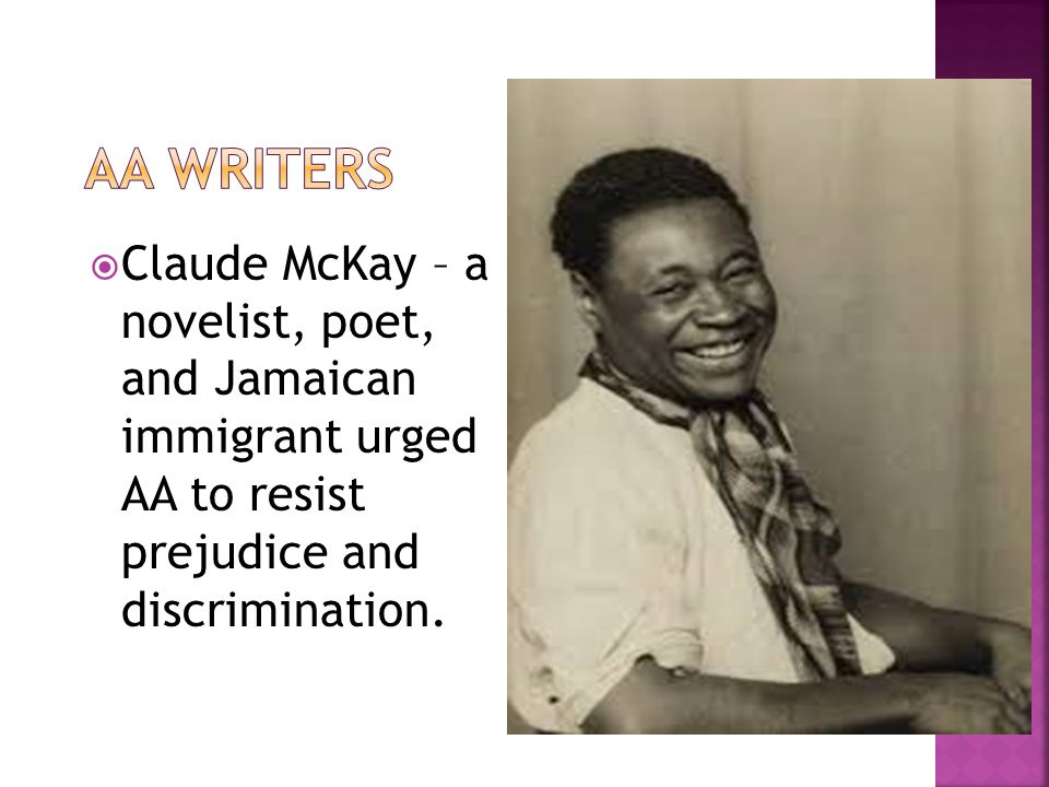  Claude McKay – a novelist, poet, and Jamaican immigrant urged AA to resist prejudice and discrimination.