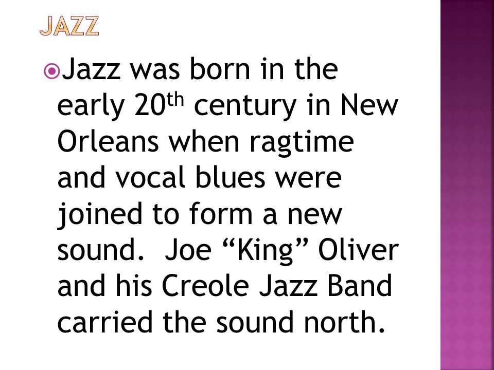  Jazz was born in the early 20 th century in New Orleans when ragtime and vocal blues were joined to form a new sound.