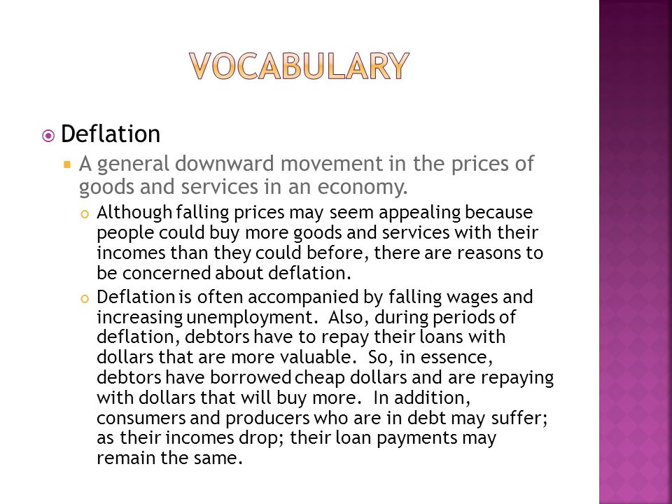  Deflation  A general downward movement in the prices of goods and services in an economy.
