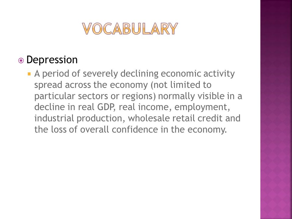  Depression  A period of severely declining economic activity spread across the economy (not limited to particular sectors or regions) normally visible in a decline in real GDP, real income, employment, industrial production, wholesale retail credit and the loss of overall confidence in the economy.