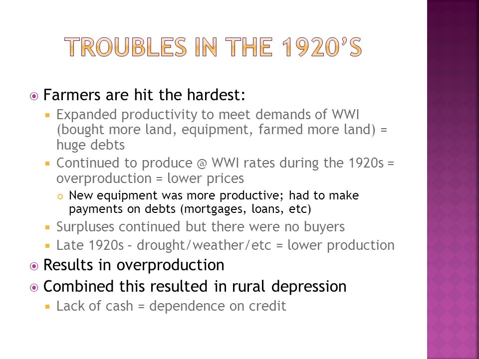  Farmers are hit the hardest:  Expanded productivity to meet demands of WWI (bought more land, equipment, farmed more land) = huge debts  Continued to produce @ WWI rates during the 1920s = overproduction = lower prices New equipment was more productive; had to make payments on debts (mortgages, loans, etc)  Surpluses continued but there were no buyers  Late 1920s – drought/weather/etc = lower production  Results in overproduction  Combined this resulted in rural depression  Lack of cash = dependence on credit