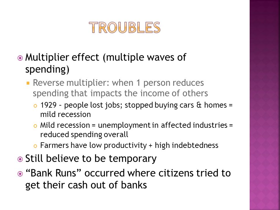  Multiplier effect (multiple waves of spending)  Reverse multiplier: when 1 person reduces spending that impacts the income of others 1929 – people lost jobs; stopped buying cars & homes = mild recession Mild recession = unemployment in affected industries = reduced spending overall Farmers have low productivity + high indebtedness  Still believe to be temporary  Bank Runs occurred where citizens tried to get their cash out of banks