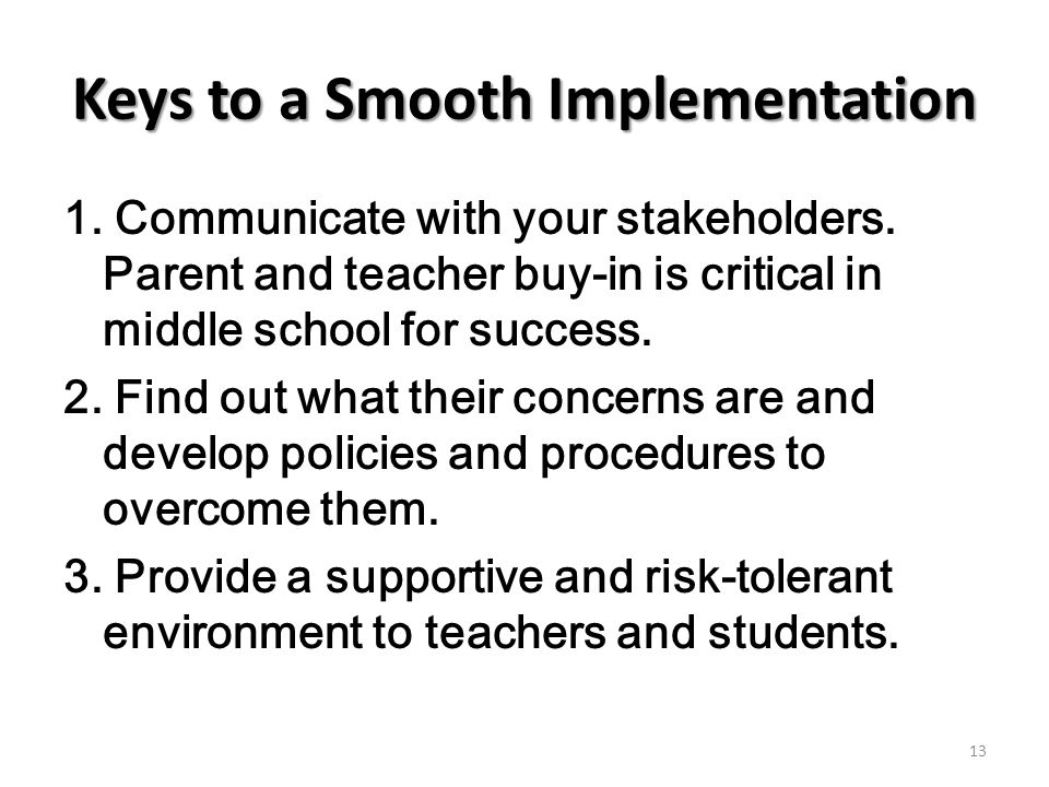 Keys to a Smooth Implementation 1. Communicate with your stakeholders. Parent and teacher buy-in is critical in middle school for success. 2. Find out