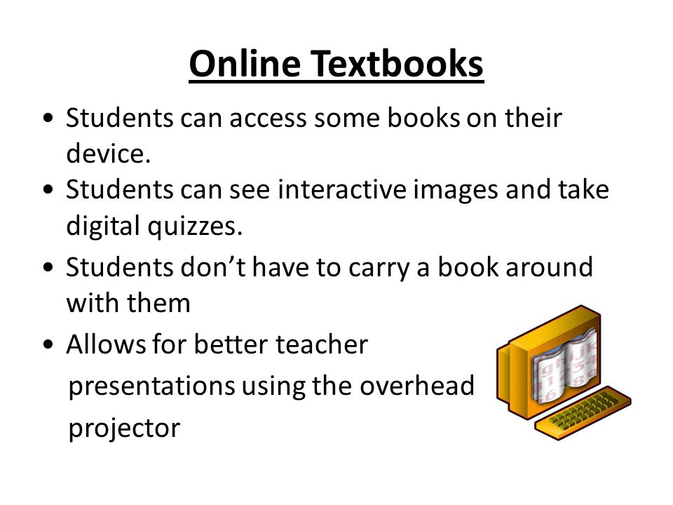 Online Textbooks Students can access some books on their device. Students can see interactive images and take digital quizzes. Students don't have to
