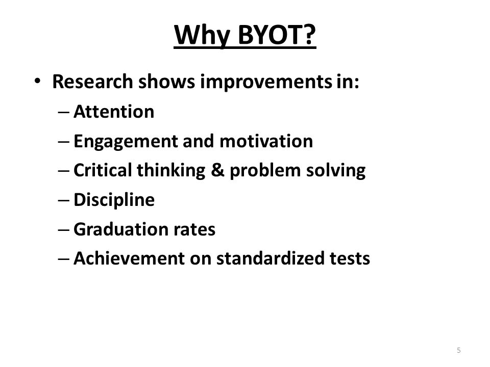 Why BYOT? Research shows improvements in: – Attention – Engagement and motivation – Critical thinking & problem solving – Discipline – Graduation rate