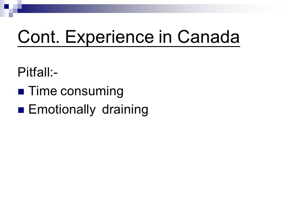 Cont. Experience in Canada Pitfall:- Time consuming Emotionally draining
