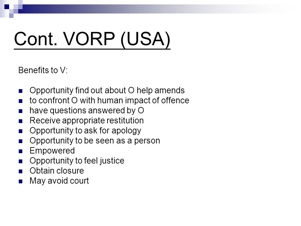 Cont. VORP (USA) Benefits to V: Opportunity find out about O help amends to confront O with human impact of offence have questions answered by O Recei