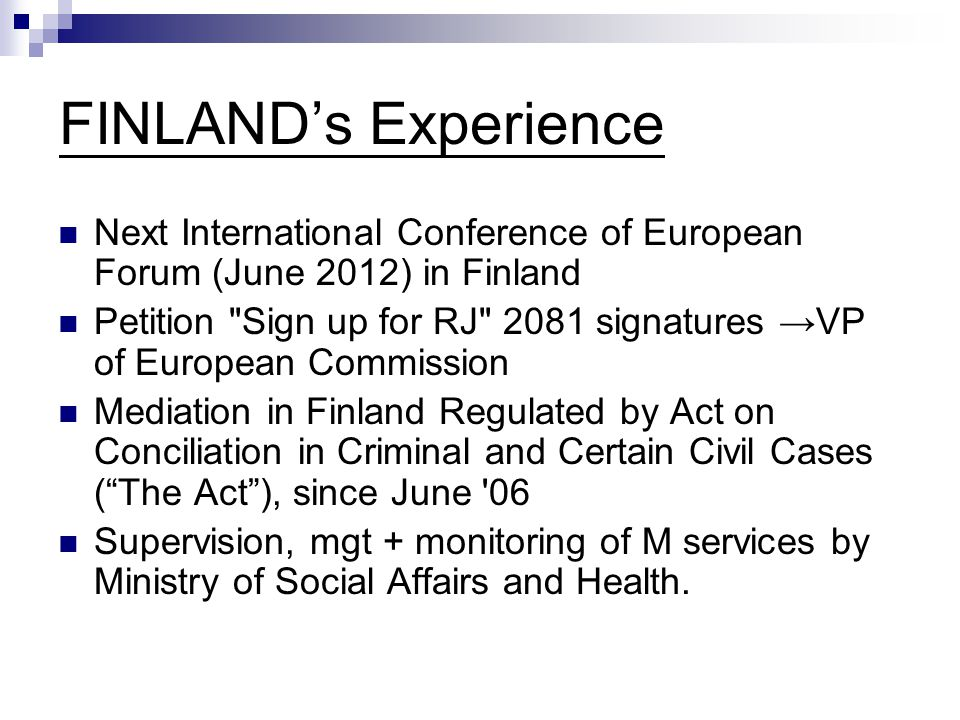 FINLAND's Experience Next International Conference of European Forum (June 2012) in Finland Petition Sign up for RJ 2081 signatures →VP of European Commission Mediation in Finland Regulated by Act on Conciliation in Criminal and Certain Civil Cases ( The Act ), since June 06 Supervision, mgt + monitoring of M services by Ministry of Social Affairs and Health.