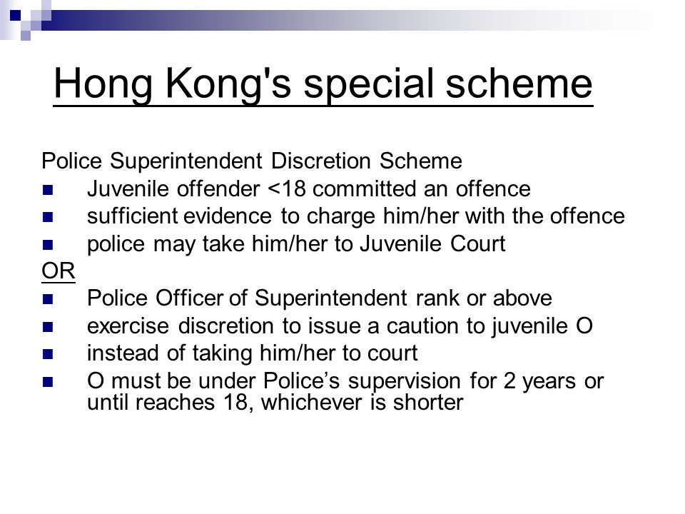 Hong Kong s special scheme Police Superintendent Discretion Scheme Juvenile offender <18 committed an offence sufficient evidence to charge him/her with the offence police may take him/her to Juvenile Court OR Police Officer of Superintendent rank or above exercise discretion to issue a caution to juvenile O instead of taking him/her to court O must be under Police's supervision for 2 years or until reaches 18, whichever is shorter