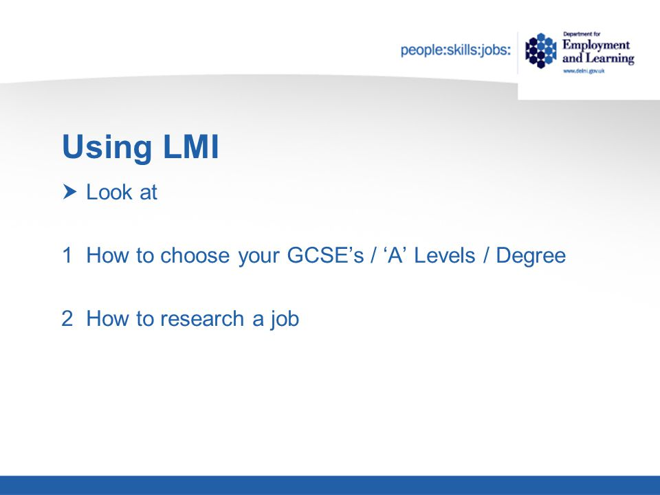 Using LMI  Look at 1How to choose your GCSE's / 'A' Levels / Degree 2How to research a job