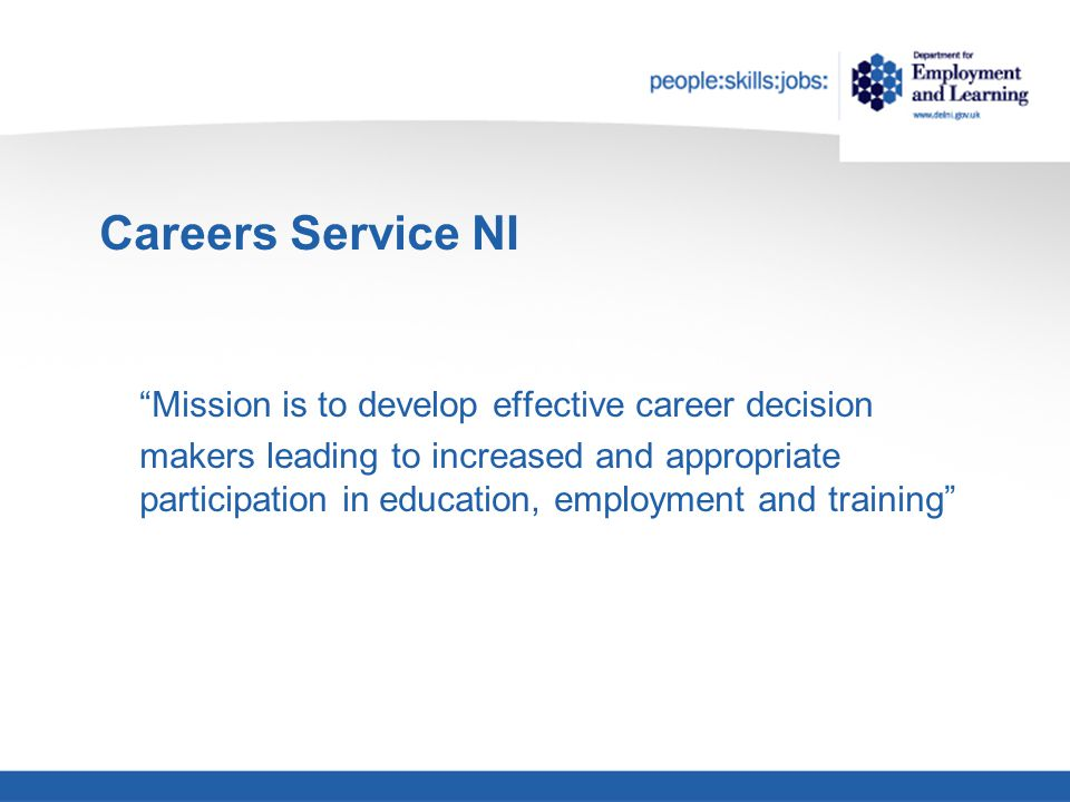 Mission is to develop effective career decision makers leading to increased and appropriate participation in education, employment and training Careers Service NI