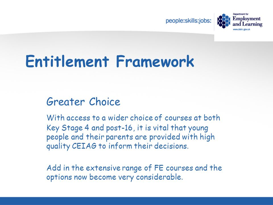 Entitlement Framework Greater Choice With access to a wider choice of courses at both Key Stage 4 and post-16, it is vital that young people and their