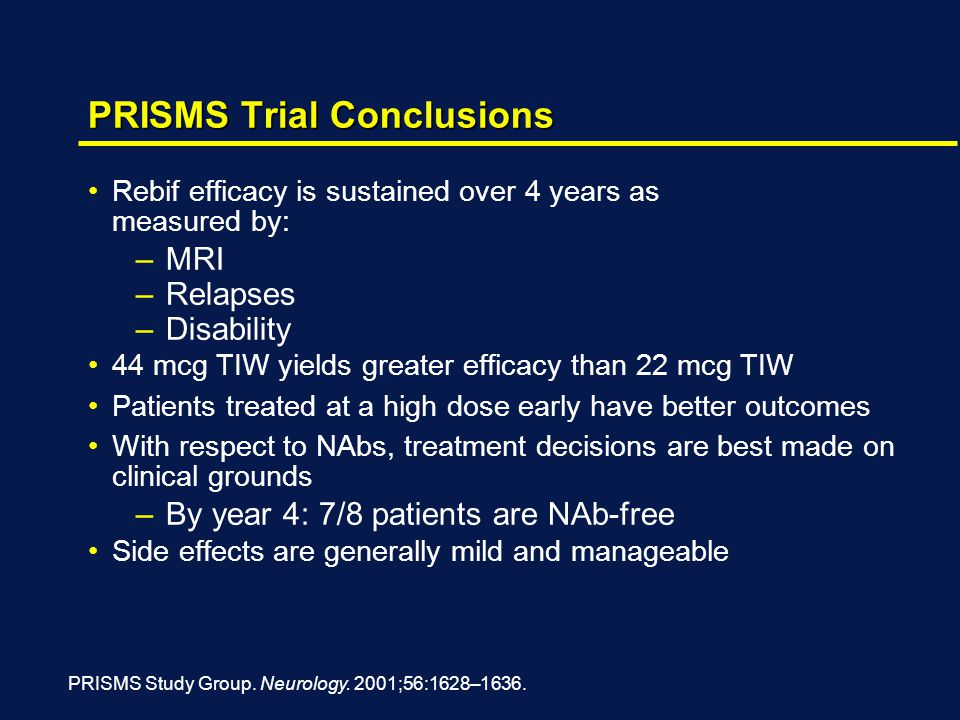 PRISMS Trial Conclusions Rebif efficacy is sustained over 4 years as measured by: –MRI –Relapses –Disability 44 mcg TIW yields greater efficacy than 22 mcg TIW Patients treated at a high dose early have better outcomes With respect to NAbs, treatment decisions are best made on clinical grounds –By year 4: 7/8 patients are NAb-free Side effects are generally mild and manageable PRISMS Study Group.