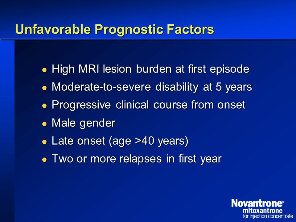 Unfavorable Prognostic Factors High MRI lesion burden at first episode High MRI lesion burden at first episode Moderate-to-severe disability at 5 years Moderate-to-severe disability at 5 years Progressive clinical course from onset Progressive clinical course from onset Male gender Male gender Late onset (age >40 years) Late onset (age >40 years) Two or more relapses in first year Two or more relapses in first year
