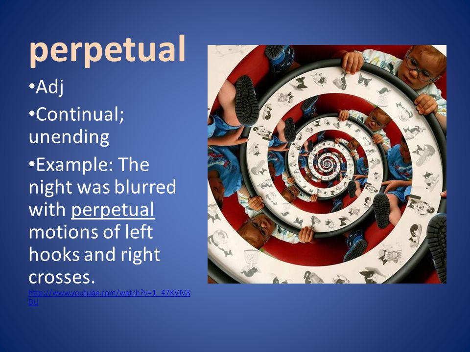 perpetual Adj Continual; unending Example: The night was blurred with perpetual motions of left hooks and right crosses. http://www.youtube.com/watch?