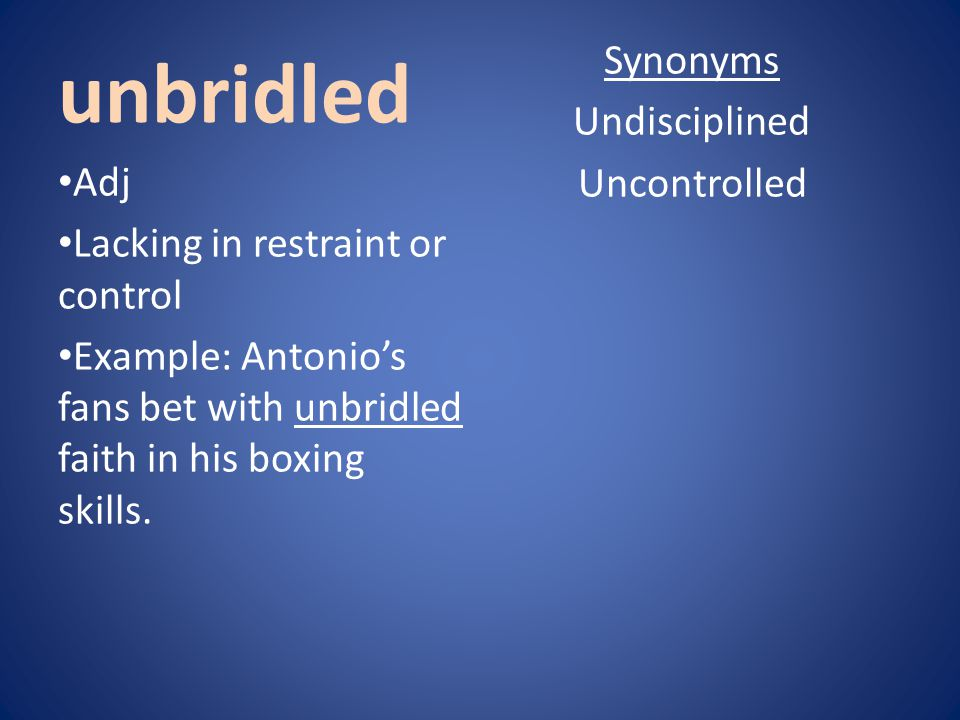 unbridled Synonyms Undisciplined Uncontrolled Adj Lacking in restraint or control Example: Antonio's fans bet with unbridled faith in his boxing skill