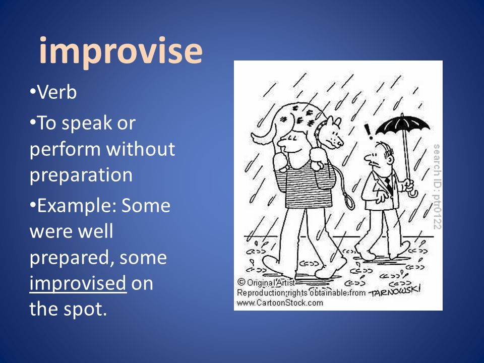 improvise Verb To speak or perform without preparation Example: Some were well prepared, some improvised on the spot.