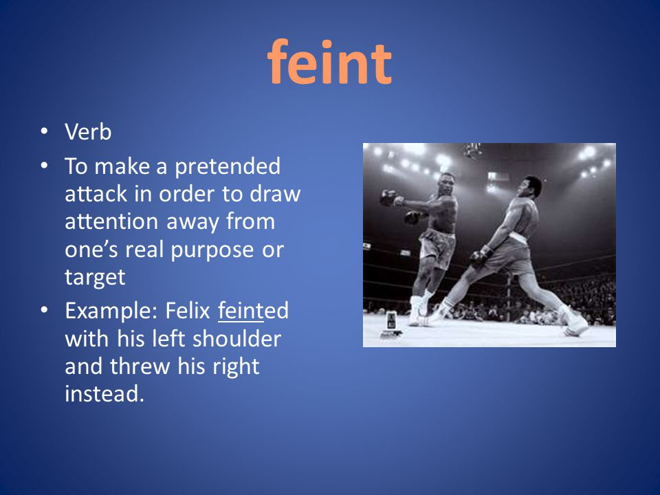 feint Verb To make a pretended attack in order to draw attention away from one's real purpose or target Example: Felix feinted with his left shoulder