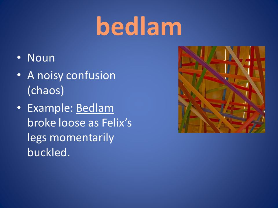 bedlam Noun A noisy confusion (chaos) Example: Bedlam broke loose as Felix's legs momentarily buckled.