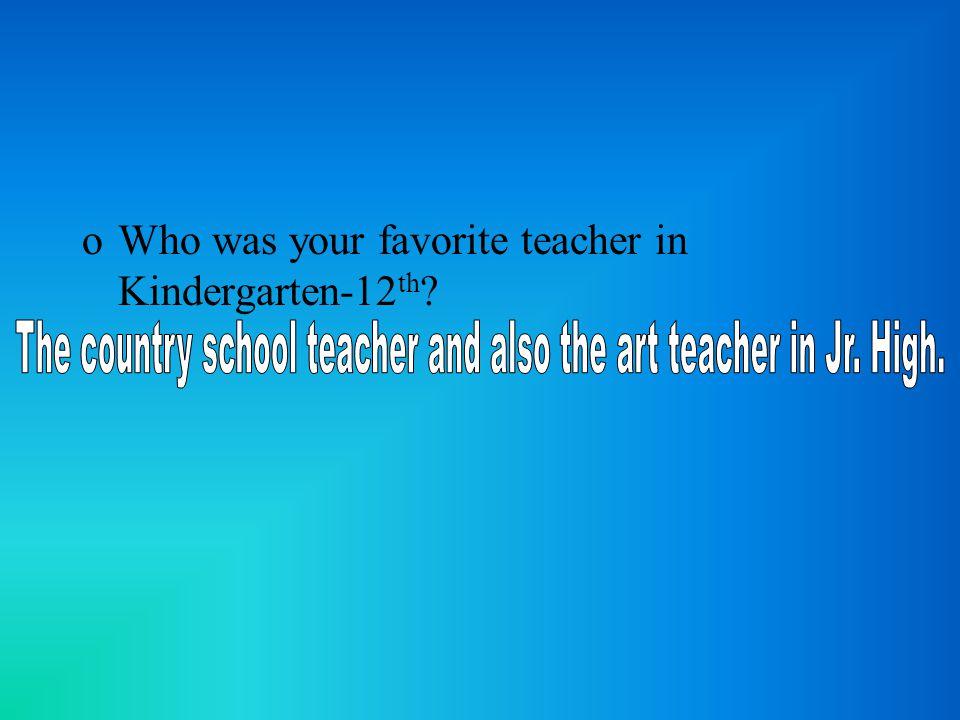 oWho was your favorite teacher in Kindergarten-12 th