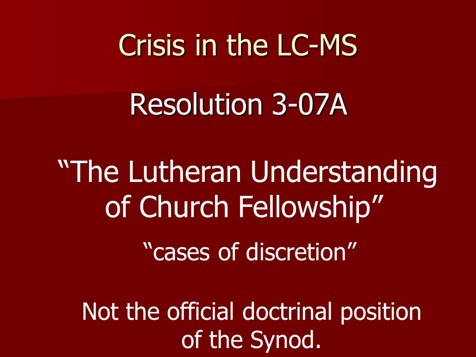 Crisis in the LC-MS Resolution 3-07A The Lutheran Understanding of Church Fellowship cases of discretion Not the official doctrinal position of the Synod.