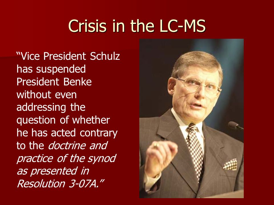 Crisis in the LC-MS Vice President Schulz has suspended President Benke without even addressing the question of whether he has acted contrary to the doctrine and practice of the synod as presented in Resolution 3-07A.