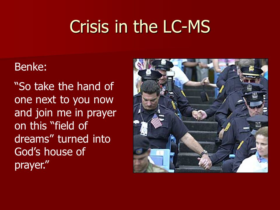 Crisis in the LC-MS Benke: So take the hand of one next to you now and join me in prayer on this field of dreams turned into God's house of prayer.