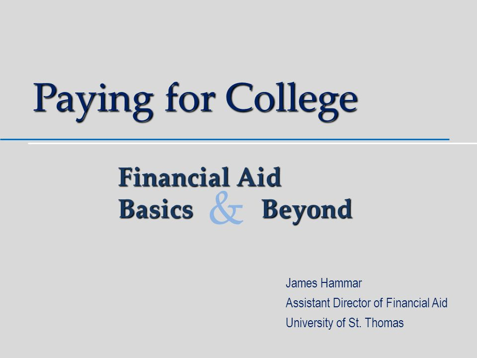 Paying for College James Hammar Assistant Director of Financial Aid University of St.