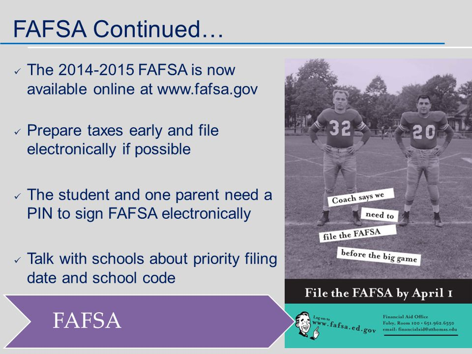 The 2014-2015 FAFSA is now available online at www.fafsa.gov Prepare taxes early and file electronically if possible The student and one parent need a PIN to sign FAFSA electronically Talk with schools about priority filing date and school code FAFSA FAFSA Continued…
