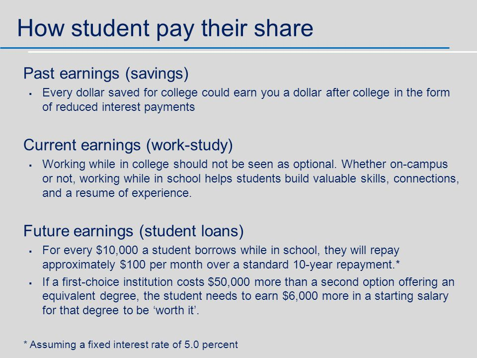 How student pay their share Past earnings (savings)   Every dollar saved for college could earn you a dollar after college in the form of reduced interest payments Current earnings (work-study)   Working while in college should not be seen as optional.