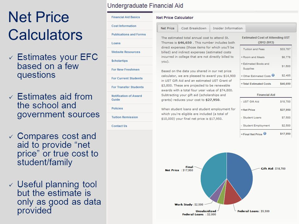 Net Price Calculators Estimates your EFC based on a few questions Estimates aid from the school and government sources Compares cost and aid to provide net price or true cost to student/family Useful planning tool but the estimate is only as good as data provided