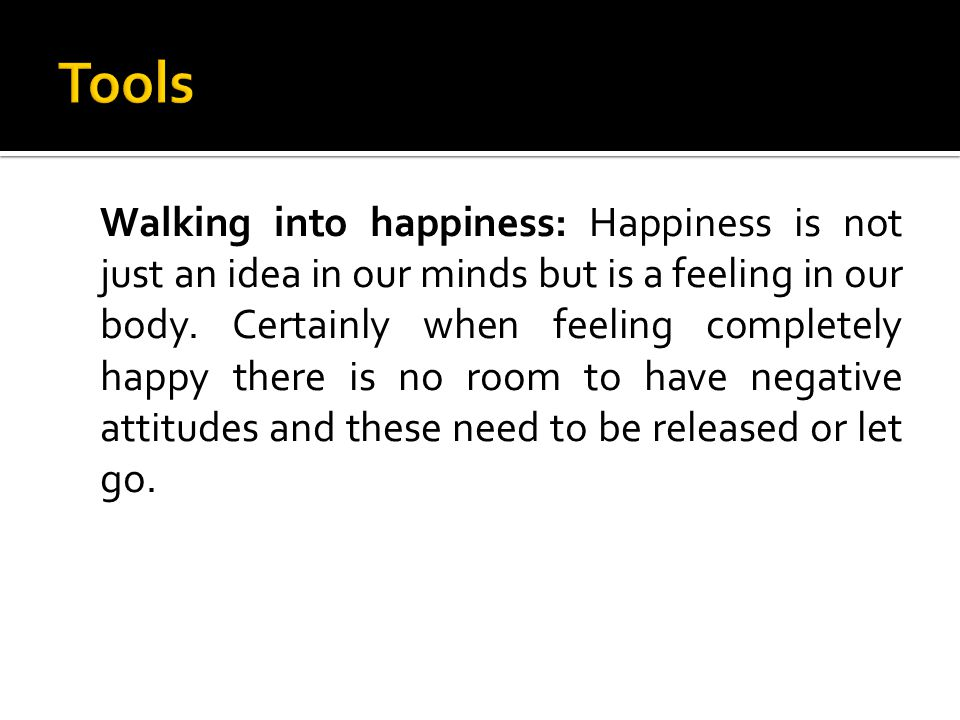 Walking into happiness: Happiness is not just an idea in our minds but is a feeling in our body.